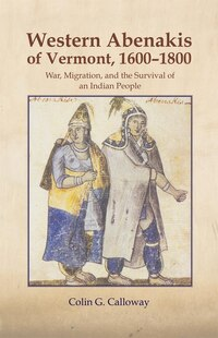 The Western Abenakis of Vermont: War Migration, and the Survival of an Indian People