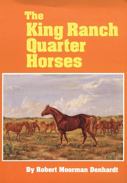The King Ranch Quarter Horses: And Something Of The Ranch And The Men That Bred Them by Robert Moorman Denhardt