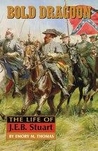 Bold Dragoon: The Life Of J.e.b. Stuart