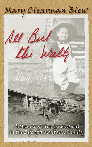 All But The Waltz: A Memoir Of Five Generations In The Life Of A Montana Family by Mary Clearman Blew