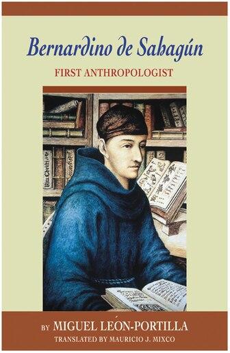 Bernardino De Sahagun: First Anthropologist by Miguel León-portilla