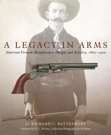 A Legacy In Arms: American Firearm Manufacture, Design, And Artistry, 1800-1900 by Richard C. Rattenbury