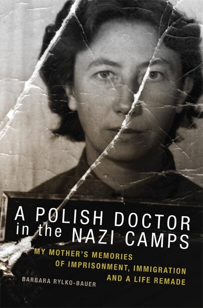 A Polish Doctor In The Nazi Camps: My Mother's Memories of Imprisonment, Immigration, and a Life Remade by Barbara Rylko-Bauer