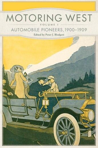 Motoring West: Volume 1: Automobile Pioneers, 1900-1909 by Peter J. Blodgett