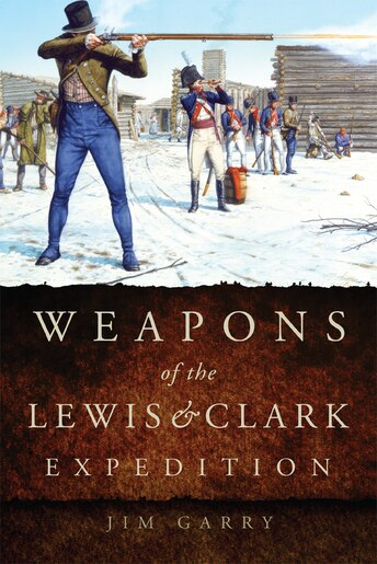 Weapons of the Lewis and Clark Expedition by Jim Garry