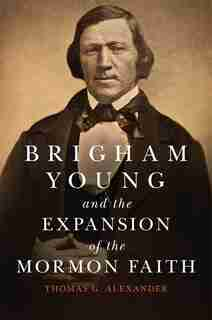 Brigham Young And The Expansion Of The Mormon Faith by Thomas G. Alexander