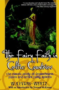 The Fairy Faith In Celtic Countries: The Classic Study Of Leprechauns, Pixies, And Other Fairy…