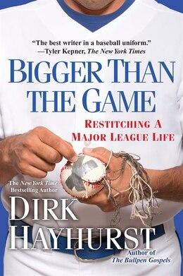Book Bigger Than The Game: Restitching A Major League Life by Dirk Hayhurst