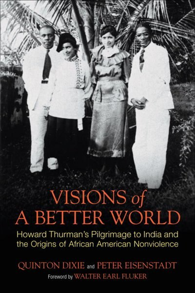 Visions Of A Better World: Howard Thurman's Pilgrimage To India And The Origins Of African American Nonviolence by Quinton Dixie
