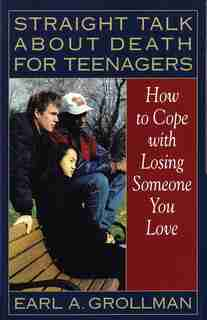 Straight Talk about Death for Teenagers: How to Cope with Losing Someone You Love by Earl A. Grollman
