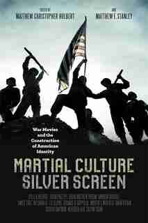 Martial Culture, Silver Screen: War Movies And The Construction Of American Identity by Matthew Christopher Hulbert