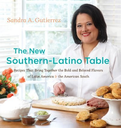 The New Southern-Latino Table: Recipes That Bring Together The Bold And Beloved Flavors Of Latin America And The American South by Sandra A. Gutierrez
