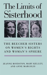 Limits Of Sisterhood: The Beecher Sisters On Women's Rights And Woman's Sphere