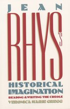 Jean Rhys's Historical Imagination: Reading And Writing The Creole