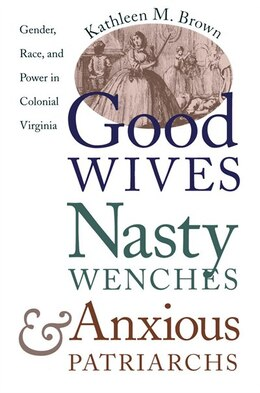 Book Good Wives, Nasty Wenches, And Anxious Patriarchs: Gender, Race, And Power In Colonial Virginia by Kathleen M. Brown