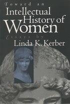 Toward an Intellectual History of Women: Essays by Linda K. Kerber