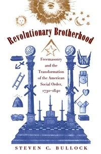 Revolutionary Brotherhood: Freemasonry and the Transformation of the American Social Order, 1730…