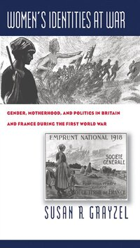 Women's Identities at War: Gender, Motherhood, and Politics in Britain and France During the First…