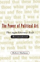Power Of Political Art: The 1930s Literary Left Reconsidered: The 1930s Literary Left Reconsidered