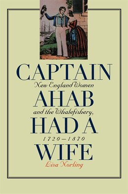 Book Captain Ahab Had A Wife: New England Women And The Whalefishery, 1720-1870: New England Women and… by Lisa Norling