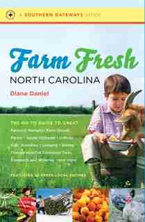 Farm Fresh North Carolina: The Go-to Guide To Great Farmers' Markets, Farm Stands, Farms, Apple Orchards, U-picks, Kids' Activ by Diane Daniel