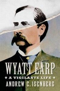 Wyatt Earp: A Vigilante Life: A Vigilante Life