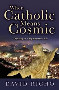 When Catholic Means Cosmic: Opening to a Big-Hearted Faith by David Richo;