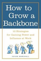 How to Grow a Backbone: 10 Strategies for Gaining Power and Influence at Work
