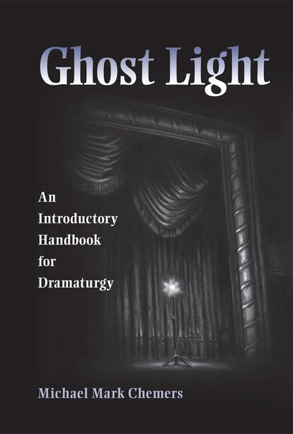 Ghost Light: An Introductory Handbook for Dramaturgy by Michael Mark Chemers