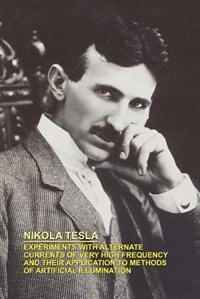 Experiments With Alternate Currents Of Very High Frequency And Their Application To Methods Of Artificial Illumination by Nikola Tesla