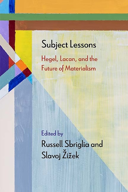 Subject Lessons: Hegel, Lacan, And The Future Of Materialism by Russell Sbriglia