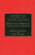 Music of Many Means: Sketches and Essays on the Music of Robert Erickson