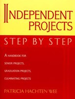 Independent Projects: Step by Step: A Handbook for Senior Projects, Graduation Projects, and…