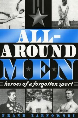 All-Around Men: Heroes of a Forgotten Sport by Frank Zarnowski