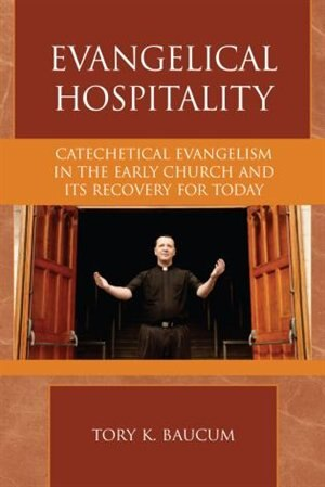 Evangelical Hospitality: Catechetical Evangelism in the Early Church and its Recovery for Today de Tory K. Baucum