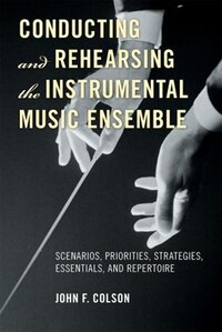 Conducting and Rehearsing the Instrumental Music Ensemble: Scenarios, Priorities, Strategies…