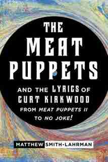 The Meat Puppets And The Lyrics Of Curt Kirkwood From Meat Puppets Ii To No Joke!: Curt Kirkwood's Lyrics In The Original Meat Puppets by Matthew Smith-Lahrman