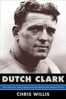 Dutch Clark: The Life of an NFL Legend and the Birth of the Detroit Lions
