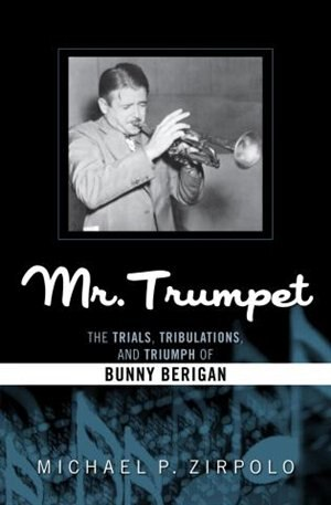 Mr. Trumpet: The Trials, Tribulations, And Triumph Of Bunny Berigan by Michael P. Zirpolo