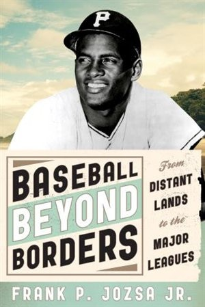 Baseball Beyond Borders: From Distant Lands To The Major Leagues by Frank P. Jozsa
