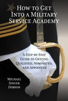 How To Get Into A Military Service Academy: A Step-by-step Guide To Getting Qualified, Nominated…