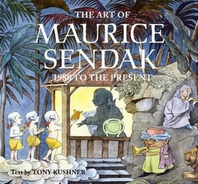 The Art Of Maurice Sendak: 1980 To The Present by Tony Kushner