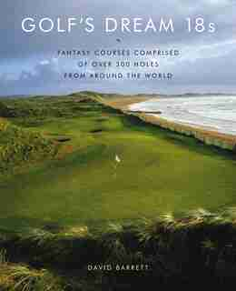 Golf's Dream 18s: Fantasy Courses Comprised of Over 300 Holes from Around the World by David Barrett
