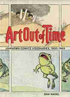 Art Out of Time: Unknown Comics Visionaries, 1900-1969 by Dan Nadel