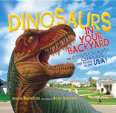 Dinosaurs In Your Backyard: The Coolest, Scariest Creatures Ever Found In The Usa! by Hugh Brewster