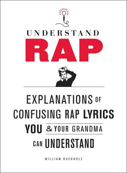 Book Understand Rap: Explanations Of Confusing Rap Lyrics That You & Your Grandma Can Understand by William Buckholz