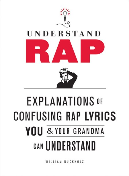 Understand Rap: Explanations Of Confusing Rap Lyrics That You & Your Grandma Can Understand by William Buckholz