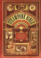 The Steampunk Bible: An Illustrated Guide To The World Of Imaginary Airships, Corsets And Goggles…