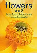 Flowers A To Z: Buying, Growing, Cutting, Arranging - A Beautiful Reference Guide To Selecting And Caring For The B by Cecelia Heffernan