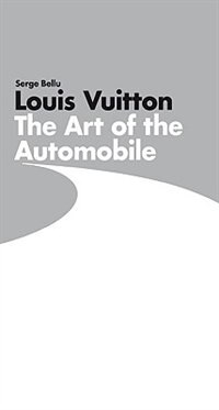 Louis Vuitton: The Art Of The Automobile: The Art of the Automobile by Serge Bellu